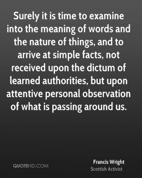 Francis Wright - Surely it is time to examine into the meaning of words and the nature of things, and to arrive at simple facts, not received upon the dictum of learned authorities, but upon attentive personal observation of what is passing around us.