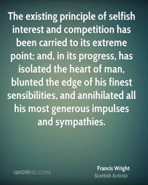 Francis Wright - The existing principle of selfish interest and competition has been carried to its extreme point; and, in its progress, has isolated the heart of man, blunted the edge of his finest sensibilities, and annihilated all his most generous impulses and sympathies.