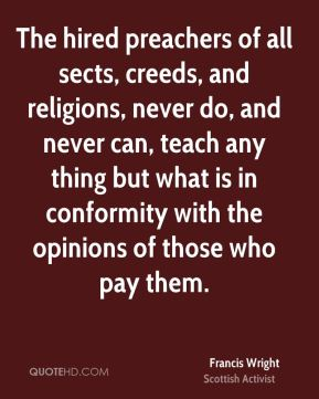 The hired preachers of all sects, creeds, and religions, never do, and never can, teach any thing but what is in conformity with the opinions of those who pay them.