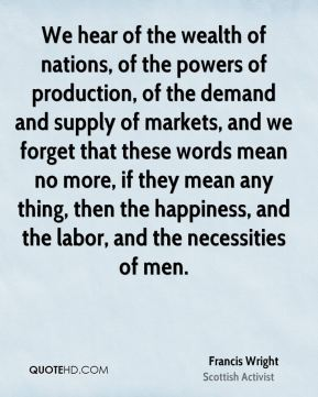 Francis Wright - We hear of the wealth of nations, of the powers of production, of the demand and supply of markets, and we forget that these words mean no more, if they mean any thing, then the happiness, and the labor, and the necessities of men.