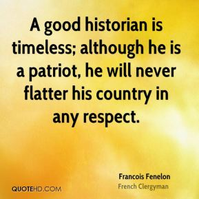Francois Fenelon - A good historian is timeless; although he is a patriot, he will never flatter his country in any respect.