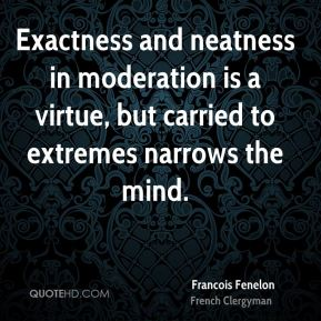 Francois Fenelon - Exactness and neatness in moderation is a virtue, but carried to extremes narrows the mind.