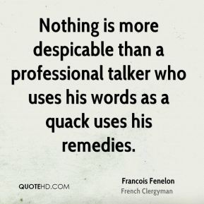 Nothing is more despicable than a professional talker who uses his words as a quack uses his remedies.