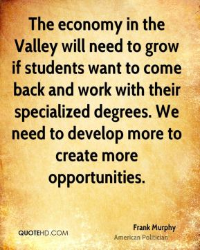 Frank Murphy - The economy in the Valley will need to grow if students want to come back and work with their specialized degrees. We need to develop more to create more opportunities.