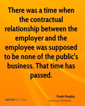 Frank Murphy - There was a time when the contractual relationship between the employer and the employee was supposed to be none of the public's business. That time has passed.