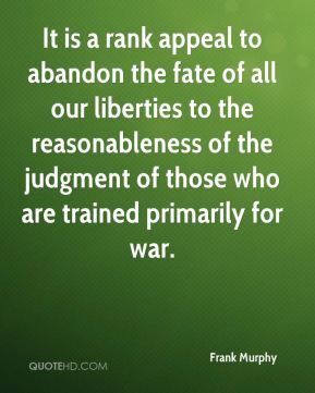 Frank Murphy - It is a rank appeal to abandon the fate of all our liberties to the reasonableness of the judgment of those who are trained primarily for war.