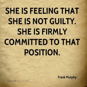 Frank Murphy - She is feeling that she is not guilty. She is firmly committed to that position.