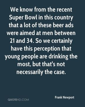 Frank Newport - We know from the recent Super Bowl in this country that a lot of these beer ads were aimed at men between 21 and 34. So we certainly have this perception that young people are drinking the most, but that's not necessarily the case.