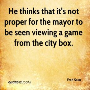 Fred Sainz - He thinks that it's not proper for the mayor to be seen viewing a game from the city box.