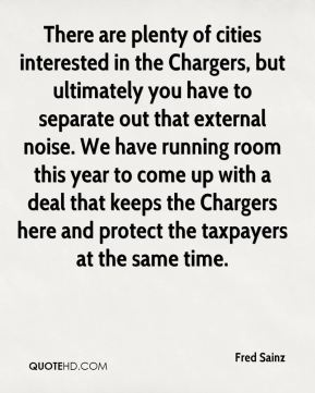 Fred Sainz - There are plenty of cities interested in the Chargers, but ultimately you have to separate out that external noise. We have running room this year to come up with a deal that keeps the Chargers here and protect the taxpayers at the same time.