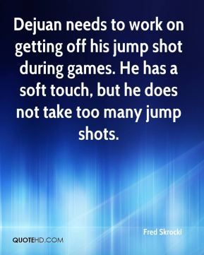 Fred Skrocki - Dejuan needs to work on getting off his jump shot during games. He has a soft touch, but he does not take too many jump shots.