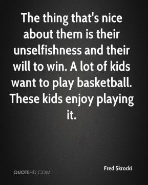 Fred Skrocki - The thing that's nice about them is their unselfishness and their will to win. A lot of kids want to play basketball. These kids enjoy playing it.