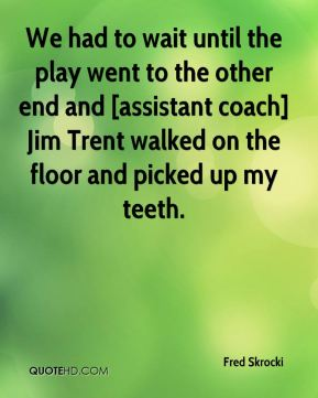 Fred Skrocki - We had to wait until the play went to the other end and [assistant coach] Jim Trent walked on the floor and picked up my teeth.