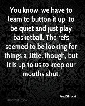 Fred Skrocki - You know, we have to learn to button it up, to be quiet and just play basketball. The refs seemed to be looking for things a little, though, but it is up to us to keep our mouths shut.