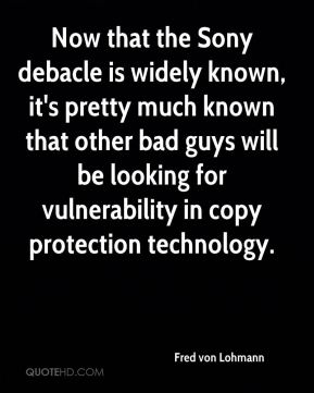 Fred von Lohmann - Now that the Sony debacle is widely known, it's pretty much known that other bad guys will be looking for vulnerability in copy protection technology.