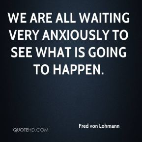 We are all waiting very anxiously to see what is going to happen.