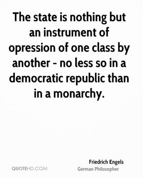 Friedrich Engels - The state is nothing but an instrument of opression of one class by another - no less so in a democratic republic than in a monarchy.