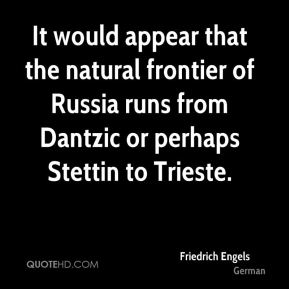 It would appear that the natural frontier of Russia runs from Dantzic or perhaps Stettin to Trieste.