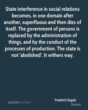 Friedrich Engels - State interference in social relations becomes, in one domain after another, superfluous and then dies of itself. The government of persons is replaced by the administration of things, and by the conduct of the processes of production. The state is not 'abolished'. It withers way.