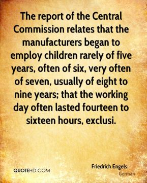 Friedrich Engels - The report of the Central Commission relates that the manufacturers began to employ children rarely of five years, often of six, very often of seven, usually of eight to nine years; that the working day often lasted fourteen to sixteen hours, exclusi.