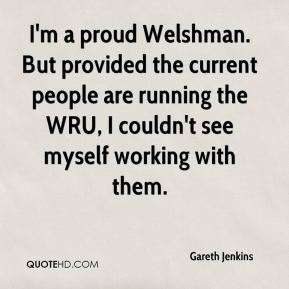 Gareth Jenkins - I'm a proud Welshman. But provided the current people are running the WRU, I couldn't see myself working with them.