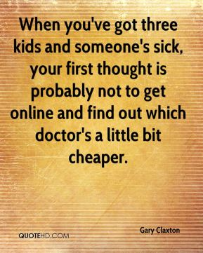 Gary Claxton - When you've got three kids and someone's sick, your first thought is probably not to get online and find out which doctor's a little bit cheaper.