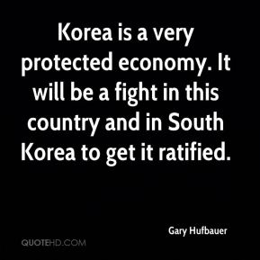Gary Hufbauer - Korea is a very protected economy. It will be a fight in this country and in South Korea to get it ratified.
