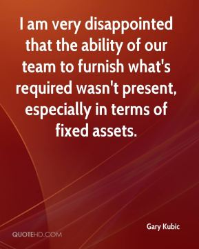 Gary Kubic - I am very disappointed that the ability of our team to furnish what's required wasn't present, especially in terms of fixed assets.