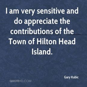 Gary Kubic - I am very sensitive and do appreciate the contributions of the Town of Hilton Head Island.