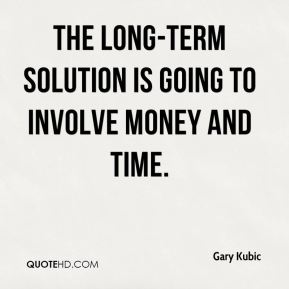 Gary Kubic - The long-term solution is going to involve money and time.