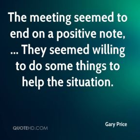 Gary Price - The meeting seemed to end on a positive note, ... They seemed willing to do some things to help the situation.