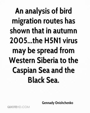 Gennady Onishchenko - An analysis of bird migration routes has shown that in autumn 2005...the H5N1 virus may be spread from Western Siberia to the Caspian Sea and the Black Sea.