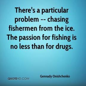 Gennady Onishchenko - There's a particular problem -- chasing fishermen from the ice. The passion for fishing is no less than for drugs.