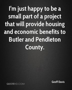 Geoff Davis - I'm just happy to be a small part of a project that will provide housing and economic benefits to Butler and Pendleton County.