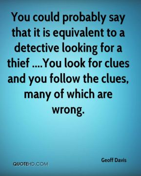 Geoff Davis - You could probably say that it is equivalent to a detective looking for a thief ....You look for clues and you follow the clues, many of which are wrong.