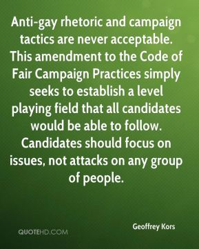 Geoffrey Kors - Anti-gay rhetoric and campaign tactics are never acceptable. This amendment to the Code of Fair Campaign Practices simply seeks to establish a level playing field that all candidates would be able to follow. Candidates should focus on issues, not attacks on any group of people.