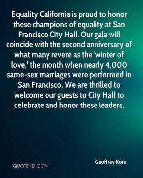Equality California is proud to honor these champions of equality at San Francisco City Hall. Our gala will coincide with the second anniversary of what many revere as the 'winter of love,' the month when nearly 4,000 same-sex marriages were performed in San Francisco. We are thrilled to welcome our guests to City Hall to celebrate and honor these leaders.