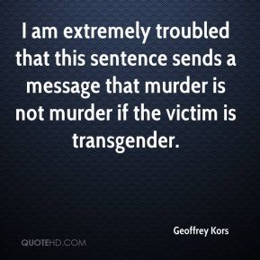 Geoffrey Kors - I am extremely troubled that this sentence sends a message that murder is not murder if the victim is transgender.