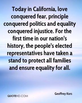 Geoffrey Kors - Today in California, love conquered fear, principle conquered politics and equality conquered injustice. For the first time in our nation's history, the people's elected representatives have taken a stand to protect all families and ensure equality for all.