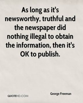 George Freeman - As long as it's newsworthy, truthful and the newspaper did nothing illegal to obtain the information, then it's OK to publish.