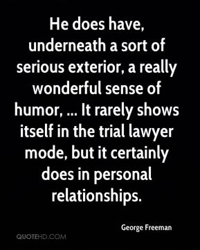 George Freeman - He does have, underneath a sort of serious exterior, a really wonderful sense of humor, ... It rarely shows itself in the trial lawyer mode, but it certainly does in personal relationships.