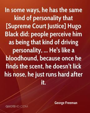 George Freeman - In some ways, he has the same kind of personality that [Supreme Court Justice] Hugo Black did: people perceive him as being that kind of driving personality, ... He's like a bloodhound, because once he finds the scent, he doesn't lick his nose, he just runs hard after it.
