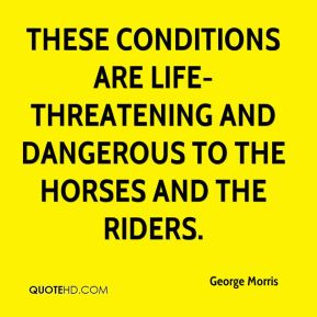 These conditions are life-threatening and dangerous to the horses and the riders.
