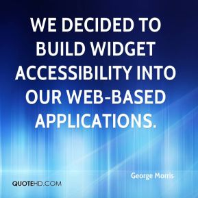 George Morris - We decided to build widget accessibility into our web-based applications.