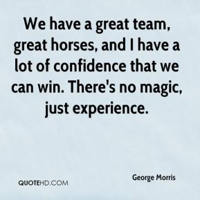 We have a great team, great horses, and I have a lot of confidence that we can win. There's no magic, just experience.
