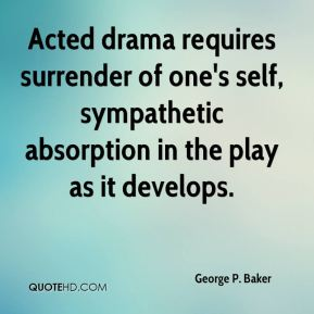 George P. Baker - Acted drama requires surrender of one's self, sympathetic absorption in the play as it develops.