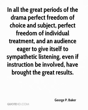 George P. Baker - In all the great periods of the drama perfect freedom of choice and subject, perfect freedom of individual treatment, and an audience eager to give itself to sympathetic listening, even if instruction be involved, have brought the great results.