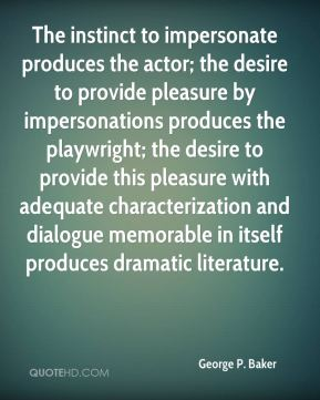 George P. Baker - The instinct to impersonate produces the actor; the desire to provide pleasure by impersonations produces the playwright; the desire to provide this pleasure with adequate characterization and dialogue memorable in itself produces dramatic literature.