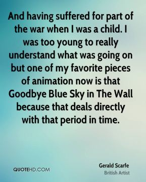 Gerald Scarfe - And having suffered for part of the war when I was a child. I was too young to really understand what was going on but one of my favorite pieces of animation now is that Goodbye Blue Sky in The Wall because that deals directly with that period in time.