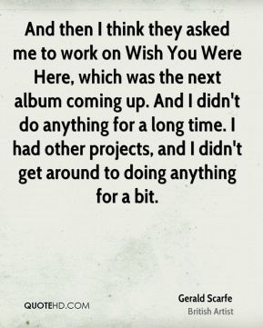 And then I think they asked me to work on Wish You Were Here, which was the next album coming up. And I didn't do anything for a long time. I had other projects, and I didn't get around to doing anything for a bit.